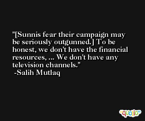 [Sunnis fear their campaign may be seriously outgunned.] To be honest, we don't have the financial resources, ... We don't have any television channels. -Salih Mutlaq