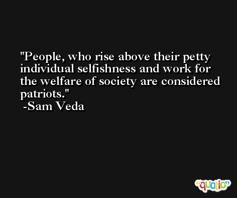 People, who rise above their petty individual selfishness and work for the welfare of society are considered patriots. -Sam Veda