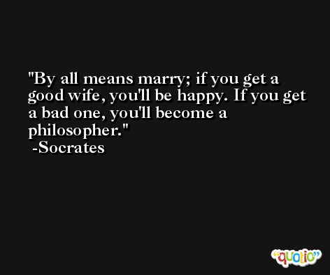 By all means marry; if you get a good wife, you'll be happy. If you get a bad one, you'll become a philosopher. -Socrates