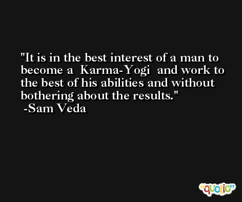 It is in the best interest of a man to become a  Karma-Yogi  and work to the best of his abilities and without bothering about the results. -Sam Veda