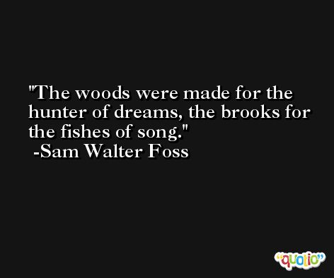 The woods were made for the hunter of dreams, the brooks for the fishes of song. -Sam Walter Foss