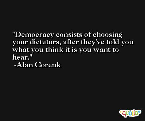 Democracy consists of choosing your dictators, after they've told you what you think it is you want to hear. -Alan Corenk