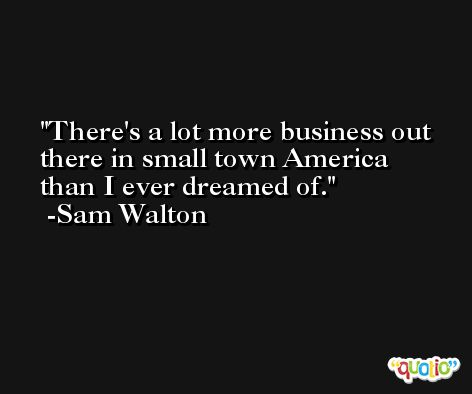 There's a lot more business out there in small town America than I ever dreamed of. -Sam Walton