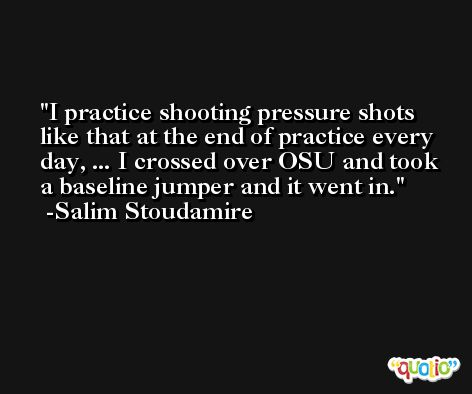 I practice shooting pressure shots like that at the end of practice every day, ... I crossed over OSU and took a baseline jumper and it went in. -Salim Stoudamire