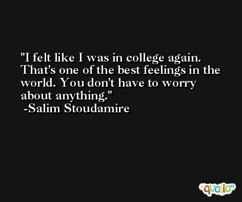 I felt like I was in college again. That's one of the best feelings in the world. You don't have to worry about anything. -Salim Stoudamire