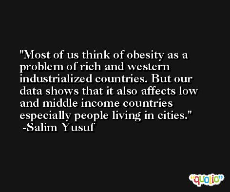Most of us think of obesity as a problem of rich and western industrialized countries. But our data shows that it also affects low and middle income countries especially people living in cities. -Salim Yusuf