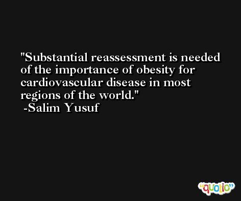 Substantial reassessment is needed of the importance of obesity for cardiovascular disease in most regions of the world. -Salim Yusuf