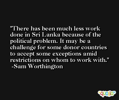 There has been much less work done in Sri Lanka because of the political problem. It may be a challenge for some donor countries to accept some exceptions amid restrictions on whom to work with. -Sam Worthington