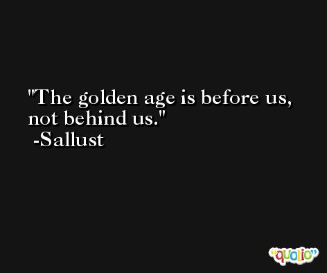 The golden age is before us, not behind us. -Sallust
