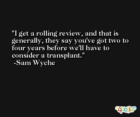 I get a rolling review, and that is generally, they say you've got two to four years before we'll have to consider a transplant. -Sam Wyche