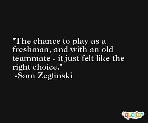 The chance to play as a freshman, and with an old teammate - it just felt like the right choice. -Sam Zeglinski