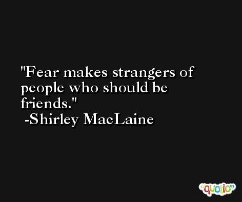 Fear makes strangers of people who should be friends. -Shirley MacLaine