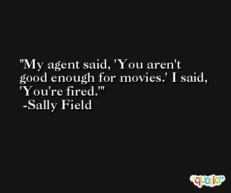 My agent said, 'You aren't good enough for movies.' I said, 'You're fired.' -Sally Field