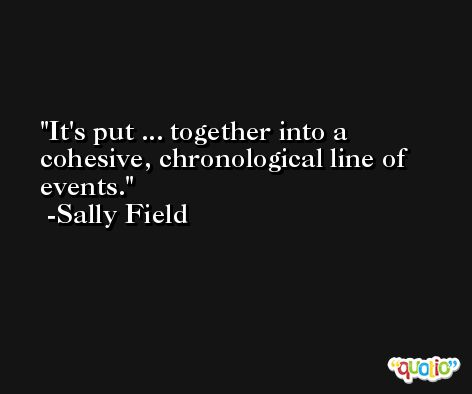 It's put ... together into a cohesive, chronological line of events. -Sally Field