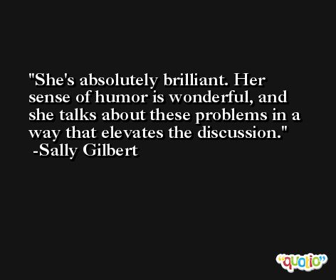She's absolutely brilliant. Her sense of humor is wonderful, and she talks about these problems in a way that elevates the discussion. -Sally Gilbert