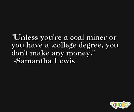 Unless you're a coal miner or you have a .college degree, you don't make any money. -Samantha Lewis