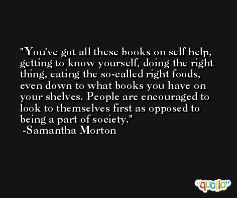 You've got all these books on self help, getting to know yourself, doing the right thing, eating the so-called right foods, even down to what books you have on your shelves. People are encouraged to look to themselves first as opposed to being a part of society. -Samantha Morton