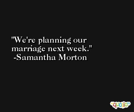 We're planning our marriage next week. -Samantha Morton