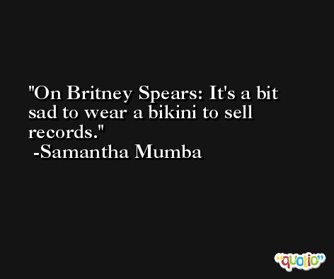On Britney Spears: It's a bit sad to wear a bikini to sell records. -Samantha Mumba