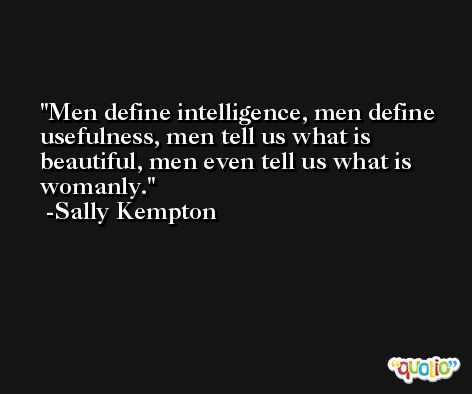 Men define intelligence, men define usefulness, men tell us what is beautiful, men even tell us what is womanly. -Sally Kempton