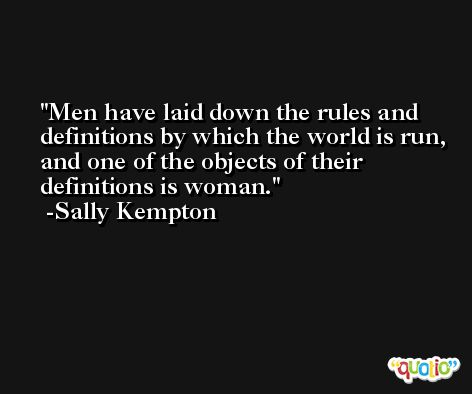Men have laid down the rules and definitions by which the world is run, and one of the objects of their definitions is woman. -Sally Kempton