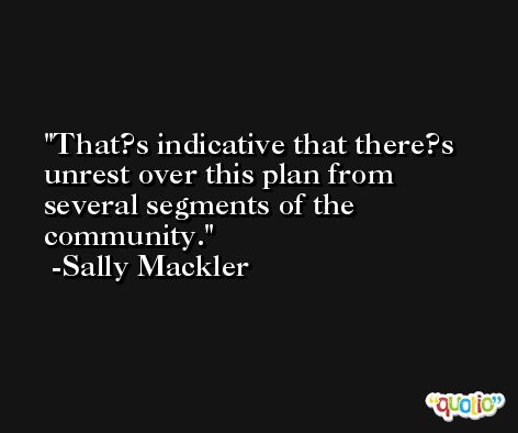 That?s indicative that there?s unrest over this plan from several segments of the community. -Sally Mackler
