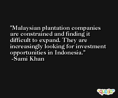 Malaysian plantation companies are constrained and finding it difficult to expand. They are increasingly looking for investment opportunities in Indonesia. -Sami Khan