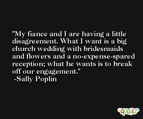 My fiance and I are having a little disagreement. What I want is a big church wedding with bridesmaids and flowers and a no-expense-spared reception; what he wants is to break off our engagement. -Sally Poplin