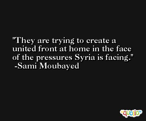 They are trying to create a united front at home in the face of the pressures Syria is facing. -Sami Moubayed