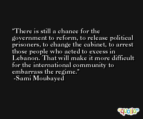 There is still a chance for the government to reform, to release political prisoners, to change the cabinet, to arrest those people who acted to excess in Lebanon. That will make it more difficult for the international community to embarrass the regime. -Sami Moubayed