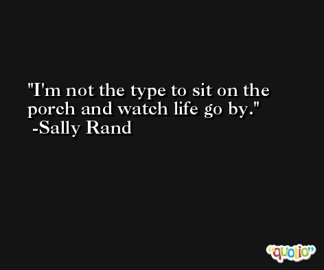 I'm not the type to sit on the porch and watch life go by. -Sally Rand