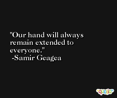 Our hand will always remain extended to everyone. -Samir Geagea