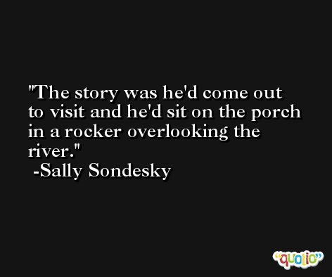 The story was he'd come out to visit and he'd sit on the porch in a rocker overlooking the river. -Sally Sondesky
