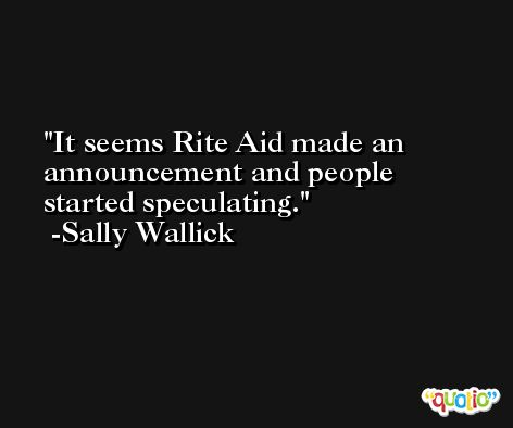 It seems Rite Aid made an announcement and people started speculating. -Sally Wallick