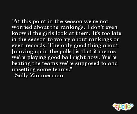 At this point in the season we're not worried about the rankings. I don't even know if the girls look at them. It's too late in the season to worry about rankings or even records. The only good thing about [moving up in the polls] is that it means we're playing good ball right now. We're beating the teams we're supposed to and upsetting some teams. -Sally Zimmerman