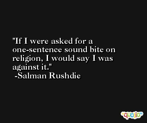 If I were asked for a one-sentence sound bite on religion, I would say I was against it. -Salman Rushdie