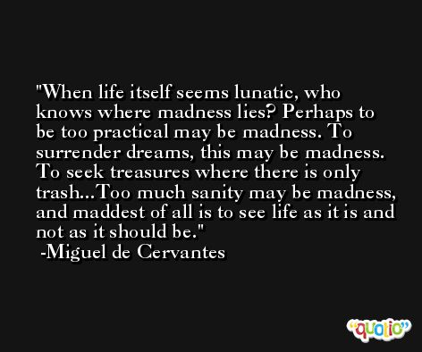 When life itself seems lunatic, who knows where madness lies? Perhaps to be too practical may be madness. To surrender dreams, this may be madness. To seek treasures where there is only trash...Too much sanity may be madness, and maddest of all is to see life as it is and not as it should be. -Miguel de Cervantes