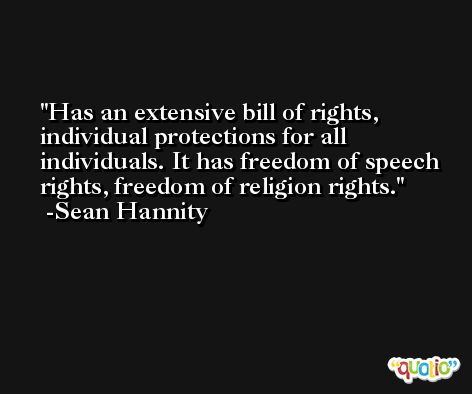 Has an extensive bill of rights, individual protections for all individuals. It has freedom of speech rights, freedom of religion rights. -Sean Hannity