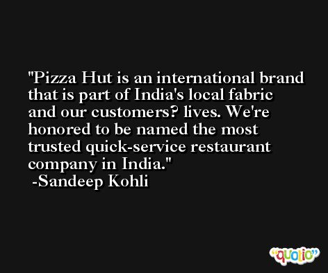 Pizza Hut is an international brand that is part of India's local fabric and our customers? lives. We're honored to be named the most trusted quick-service restaurant company in India. -Sandeep Kohli