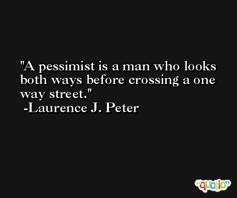 A pessimist is a man who looks both ways before crossing a one way street. -Laurence J. Peter