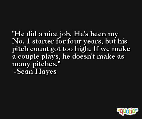 He did a nice job. He's been my No. 1 starter for four years, but his pitch count got too high. If we make a couple plays, he doesn't make as many pitches. -Sean Hayes