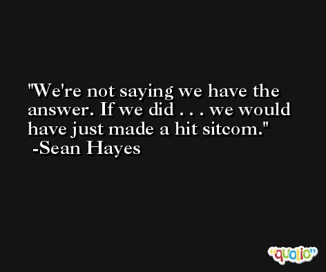 We're not saying we have the answer. If we did . . . we would have just made a hit sitcom. -Sean Hayes