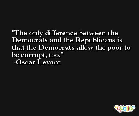 The only difference between the Democrats and the Republicans is that the Democrats allow the poor to be corrupt, too. -Oscar Levant