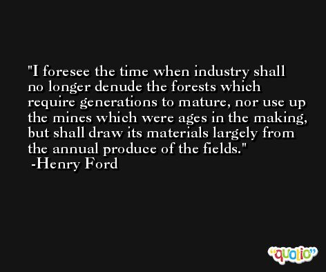 I foresee the time when industry shall no longer denude the forests which require generations to mature, nor use up the mines which were ages in the making, but shall draw its materials largely from the annual produce of the fields. -Henry Ford
