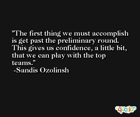 The first thing we must accomplish is get past the preliminary round. This gives us confidence, a little bit, that we can play with the top teams. -Sandis Ozolinsh