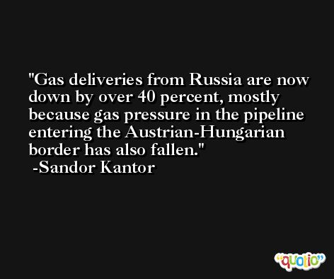 Gas deliveries from Russia are now down by over 40 percent, mostly because gas pressure in the pipeline entering the Austrian-Hungarian border has also fallen. -Sandor Kantor