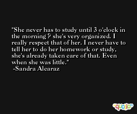 She never has to study until 3 o'clock in the morning ? she's very organized. I really respect that of her. I never have to tell her to do her homework or study, she's already taken care of that. Even when she was little. -Sandra Alcaraz