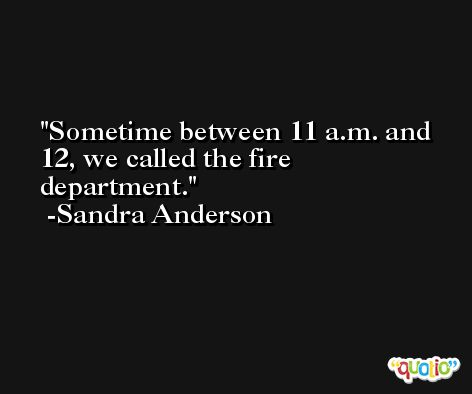 Sometime between 11 a.m. and 12, we called the fire department. -Sandra Anderson