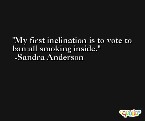 My first inclination is to vote to ban all smoking inside. -Sandra Anderson