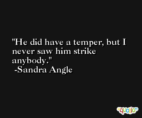 He did have a temper, but I never saw him strike anybody. -Sandra Angle
